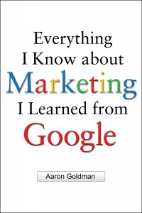 Everything I Know about Marketing I Learned from Google - Aaron Goldman